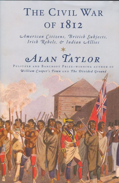 Alan Taylor's The Civil War of 1812: American Citizens, British Subjects, Irish Rebels, & Indian Allies
