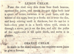 Recipes for Lemon and Orange Cream from The Virginia Housewife by Mary Randolph. This is one of the cookbooks in the Jackson family library. Randolph was reputed to be the best cook in Virginia. After a fall in family fortunes, she opened a boarding house and wrote this cookbook, the first cookbook truly to reflect American tastes and food supplies. Eight cookbooks remain in the Jackson family library as well as books on making wine and distilling whiskey.